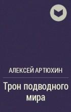 Алексей Артюхин - Трон подводного мира