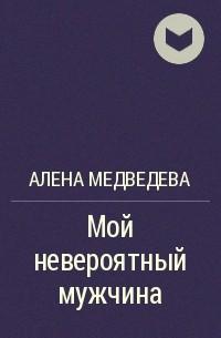 Алена Медведева - Мой невероятный мужчина