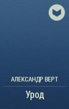 Александр Верт - Урод