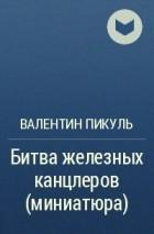 Валентин Пикуль - Битва железных канцлеров (миниатюра)