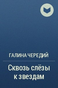 Галина Чередий - Сквозь слёзы к звездам
