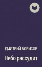 Дмитрий Борисов - Небо рассудит