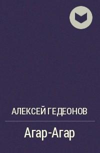 Алексей Гедеонов - Агар-Агар