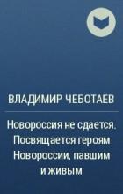 Владимир Чеботаев - Новороссия не сдается. Посвящается героям Новороссии, павшим и живым