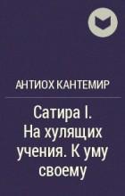 А.Д. Кантемир - Сатира I. На хулящих учения. К уму своему