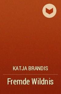 Катя Брандис - Fremde Wildnis