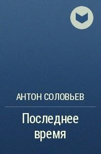 Антон Соловьев - Последнее время
