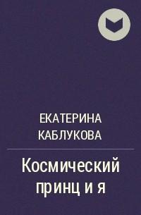 Екатерина Каблукова - Космический принц и я