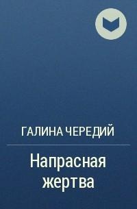 Галина Чередий - Напрасная жертва