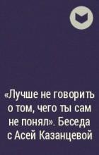 - «Лучше не говорить о том, чего ты сам не понял». Беседа с Асей Казанцевой