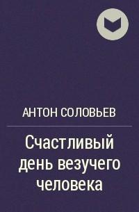 Антон Соловьев - Счастливый день везучего человека