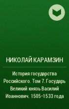 Николай Карамзин - История государства Российского. Том 7. Государь Великий князь Василий Иоаннович. 1505-1533 года