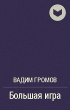 Вадим Громов - Большая игра
