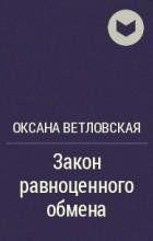 Оксана Ветловская - Закон равноценного обмена