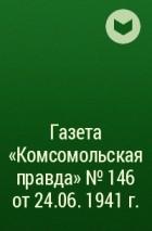 - Газета «Комсомольская правда» № 146 от 24.06. 1941 г.