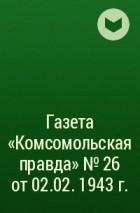 - Газета «Комсомольская правда» № 26 от 02.02. 1943 г.