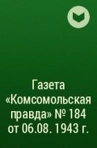 - Газета «Комсомольская правда» № 184 от 06.08. 1943 г.