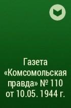 - Газета «Комсомольская правда» № 110 от 10.05. 1944 г.