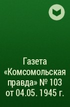 - Газета «Комсомольская правда» № 103 от 04.05. 1945 г.