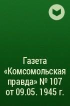 - Газета «Комсомольская правда» № 107 от 09.05. 1945 г.