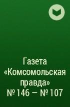 - Газета «Комсомольская правда» № 146 – № 107