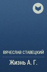 Вячеслав Ставецкий - Жизнь А.Г.