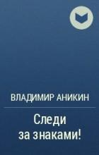 В. П. Аникин - Следи за знаками!
