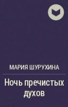 Мария Шурухина - Ночь пречистых духов