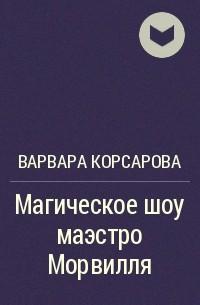 Варвара Корсарова - Магическое шоу маэстро Морвилля