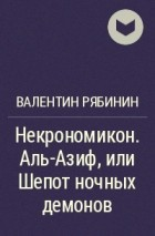 Валентин Рябинин - Некрономикон. Аль-Азиф, или Шепот ночных демонов