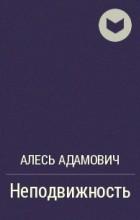Алесь Адамович - Неподвижность