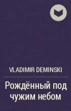 Vladimir Deminski - Рождённый под чужим небом