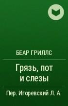 Беар Гриллс - Грязь, пот и слезы