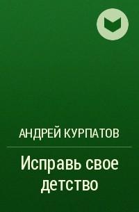 Андрей Курпатов - Исправь свое детство
