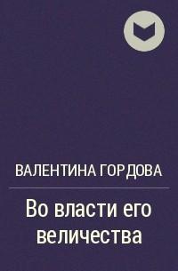 Валентина Гордова - Во власти его величества