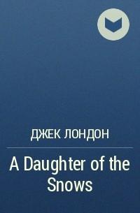 Джек Лондон - A Daughter of the Snows
