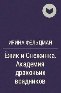 Ирина Фельдман - Ёжик и Снежинка. Академия драконьих всадников