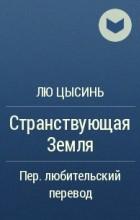 Лю Цысинь - Странствующая Земля