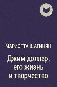 Мариэтта Шагинян - Джим доллар, его жизнь и творчество