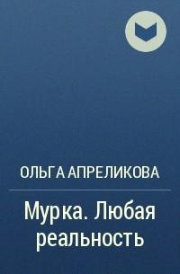 Ольга Апреликова - Мурка. Любая реальность