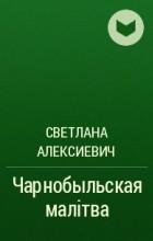 Светлана Алексиевич - Чарнобыльская малітва
