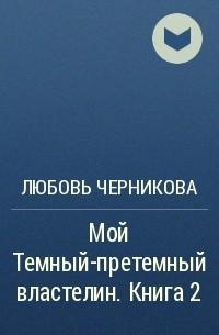 Любовь Черникова - Мой тёмный-претёмный властелин 2