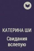 Катерина Ши - Свидания вслепую