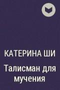 Катерина Ши - Талисман для мучения