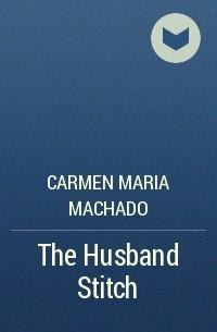 Carmen Maria Machado - The Husband Stitch