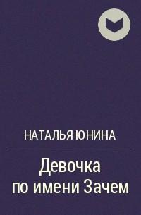 Наталья Юнина - Девочка по имени Зачем