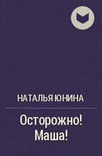 Наталья Юнина - Осторожно! Маша!