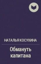 Наталья Косухина - Обмануть капитана