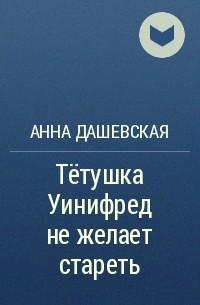 Анна Дашевская - Тётушка Уинифред не желает стареть