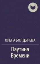Ольга Болдырева - Паутина Времени